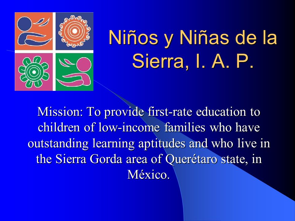 Niños y Niñas de la Sierra, I. A. P. Mission: To provide first-rate education to children of low-income families who have outstanding learning aptitud