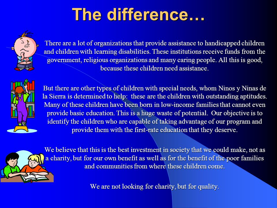 The difference… There are a lot of organizations that provide assistance to handicapped children and children with learning disabilities.