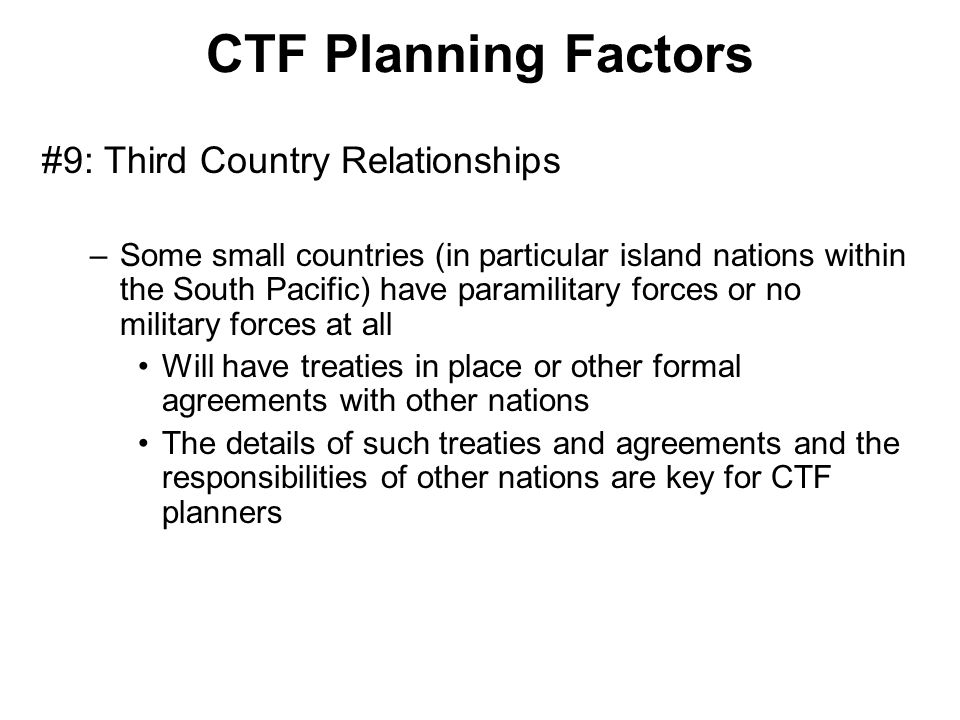 CTF Planning Factors #9: Third Country Relationships –Some small countries (in particular island nations within the South Pacific) have paramilitary f