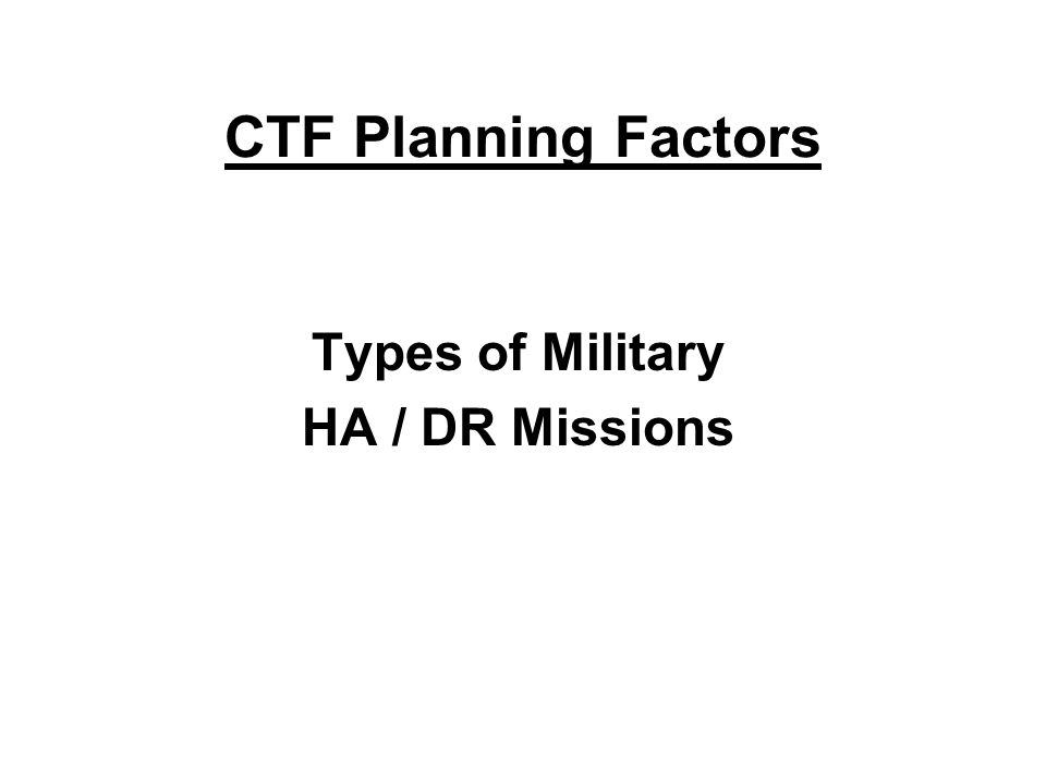 CTF Planning Factors Types of Military HA / DR Missions