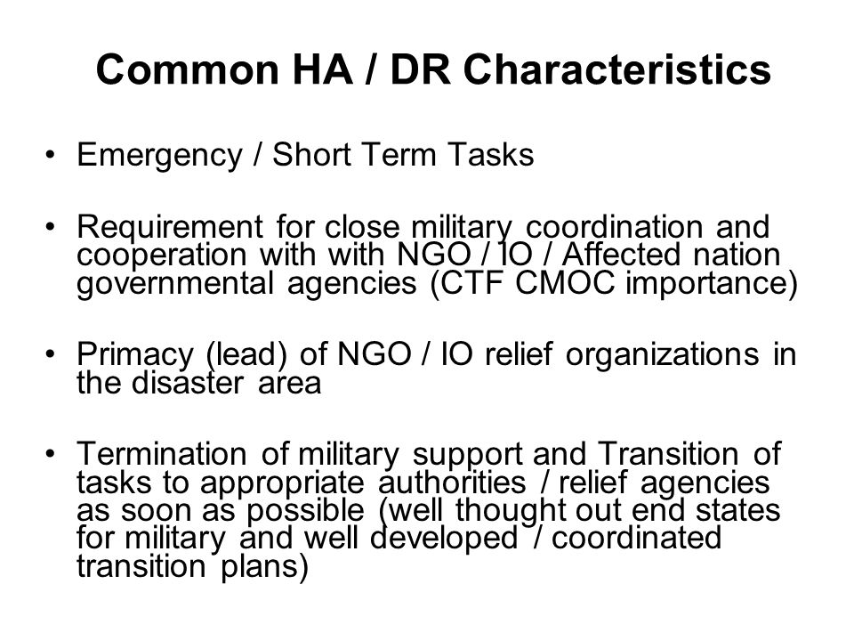 Common HA / DR Characteristics Emergency / Short Term Tasks Requirement for close military coordination and cooperation with with NGO / IO / Affected