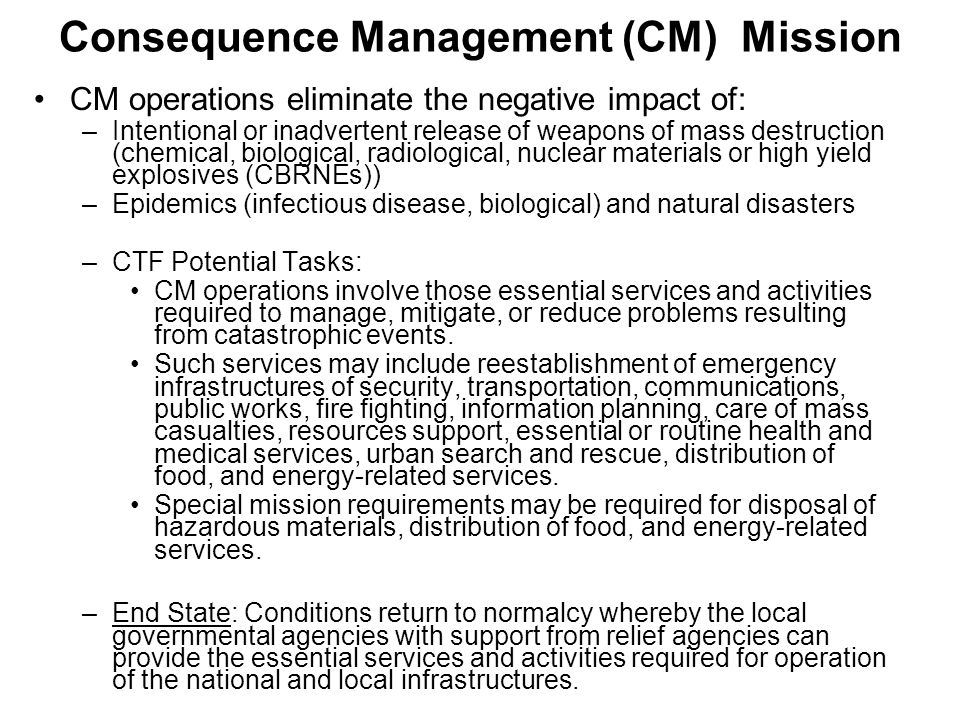 Consequence Management (CM) Mission CM operations eliminate the negative impact of: –Intentional or inadvertent release of weapons of mass destruction