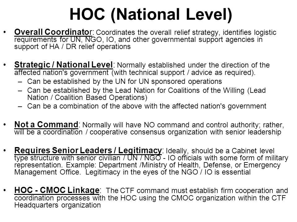 HOC (National Level) Overall Coordinator: Coordinates the overall relief strategy, identifies logistic requirements for UN, NGO, IO, and other governm