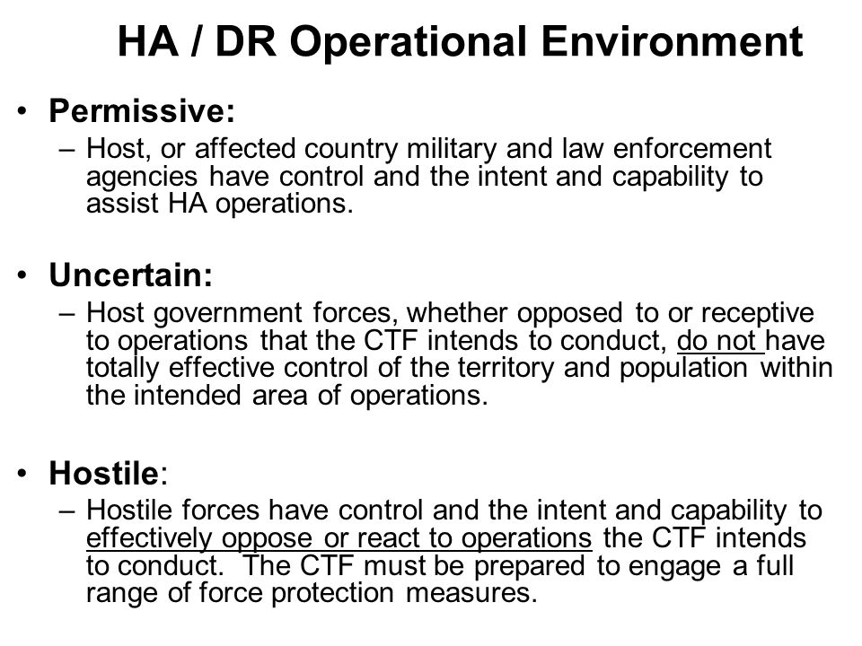 HA / DR Operational Environment Permissive: –Host, or affected country military and law enforcement agencies have control and the intent and capabilit