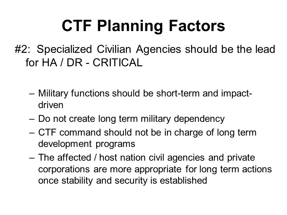 CTF Planning Factors #2: Specialized Civilian Agencies should be the lead for HA / DR - CRITICAL –Military functions should be short-term and impact-