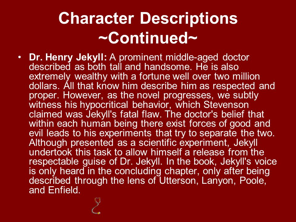 Character Descriptions ~Continued~ Dr. Lanyon: A former friend and colleague of Dr. Jekyll. Ten years before the events in the novel, he suspended his