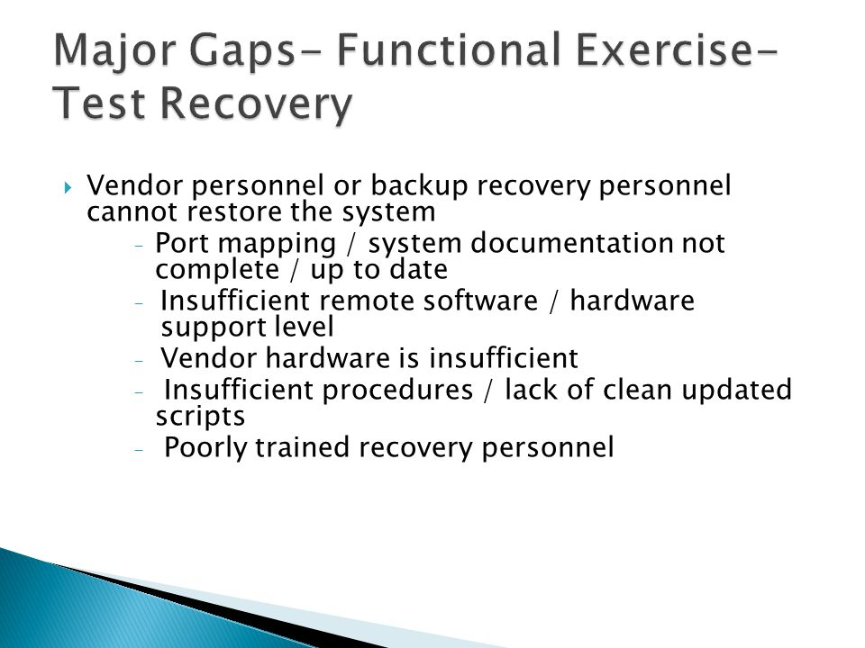  Vendor personnel or backup recovery personnel cannot restore the system - Port mapping / system documentation not complete / up to date - Insufficient remote software / hardware support level - Vendor hardware is insufficient - Insufficient procedures / lack of clean updated scripts - Poorly trained recovery personnel