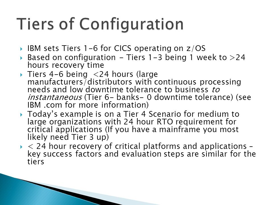  IBM sets Tiers 1-6 for CICS operating on z/OS  Based on configuration - Tiers 1-3 being 1 week to >24 hours recovery time  Tiers 4-6 being <24 hours (large manufacturers/distributors with continuous processing needs and low downtime tolerance to business to instantaneous (Tier 6- banks- 0 downtime tolerance) (see IBM.com for more information)  Today's example is on a Tier 4 Scenario for medium to large organizations with 24 hour RTO requirement for critical applications (If you have a mainframe you most likely need Tier 3 up)  < 24 hour recovery of critical platforms and applications – key success factors and evaluation steps are similar for the tiers