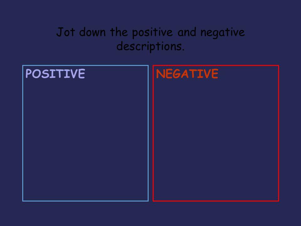 Jot down the positive and negative descriptions. POSITIVENEGATIVE