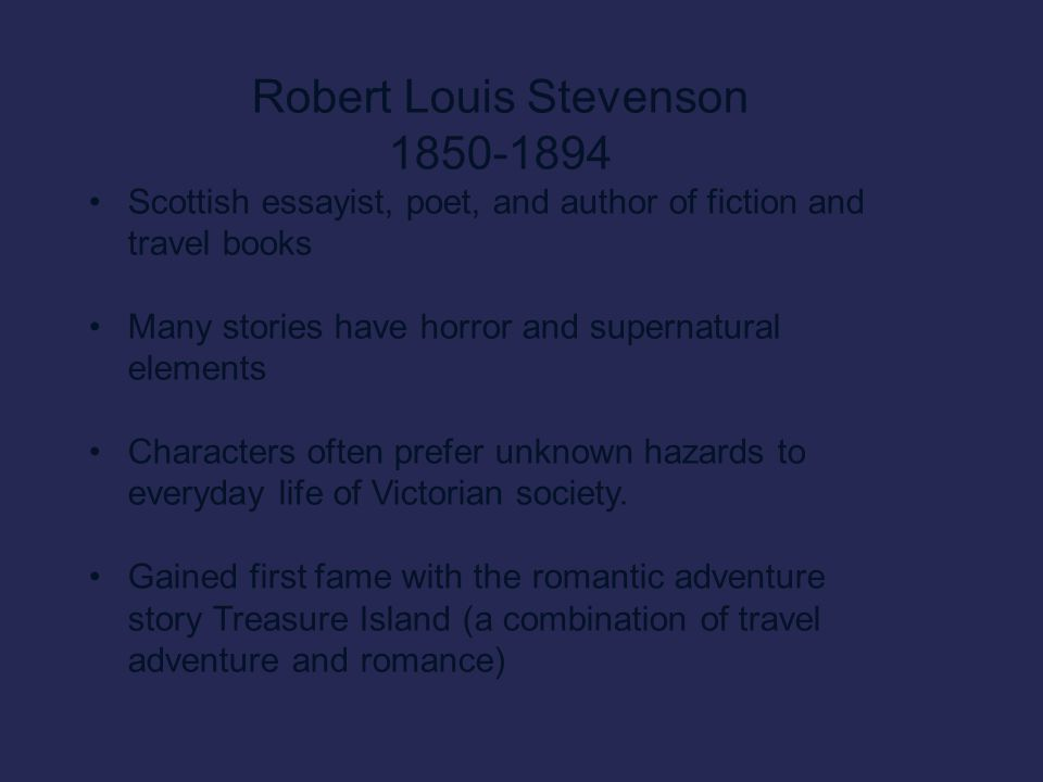 Robert Louis Stevenson 1850-1894 Scottish essayist, poet, and author of fiction and travel books Many stories have horror and supernatural elements Characters often prefer unknown hazards to everyday life of Victorian society.