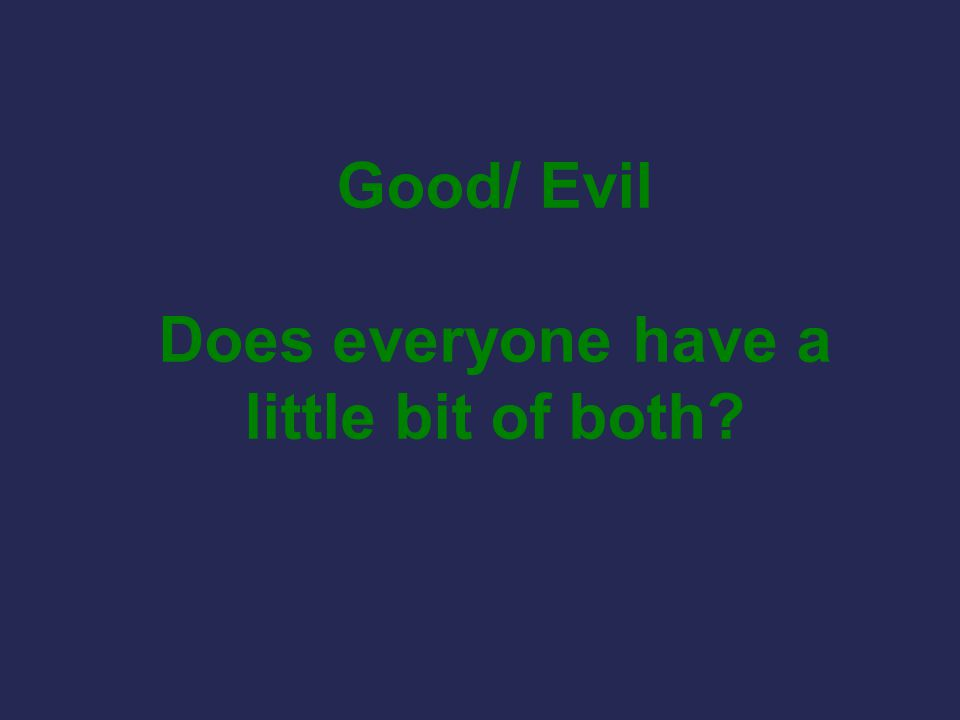 Good/ Evil Does everyone have a little bit of both