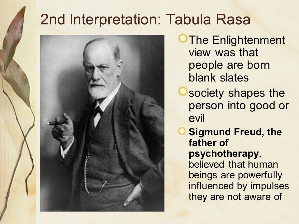 2nd Interpretation: Tabula Rasa The Enlightenment view was that people are born blank slates society shapes the person into good or evil Sigmund Freud