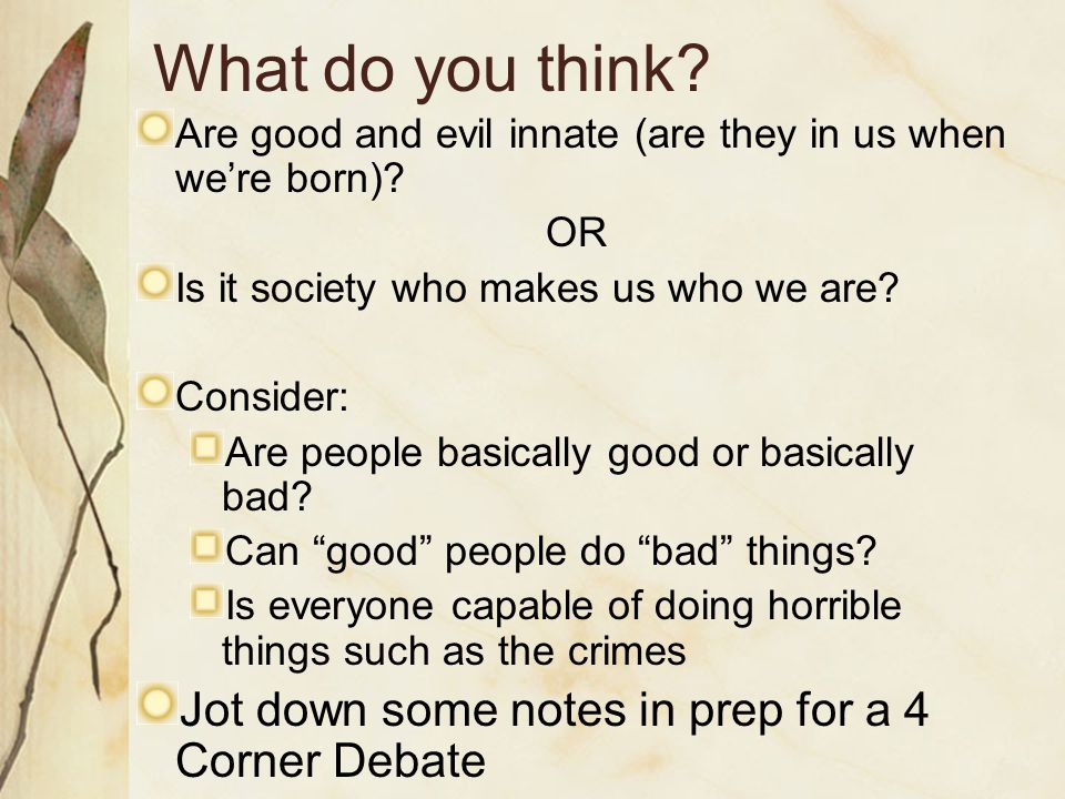 What do you think? Are good and evil innate (are they in us when we're born)? OR Is it society who makes us who we are? Consider: Are people basically