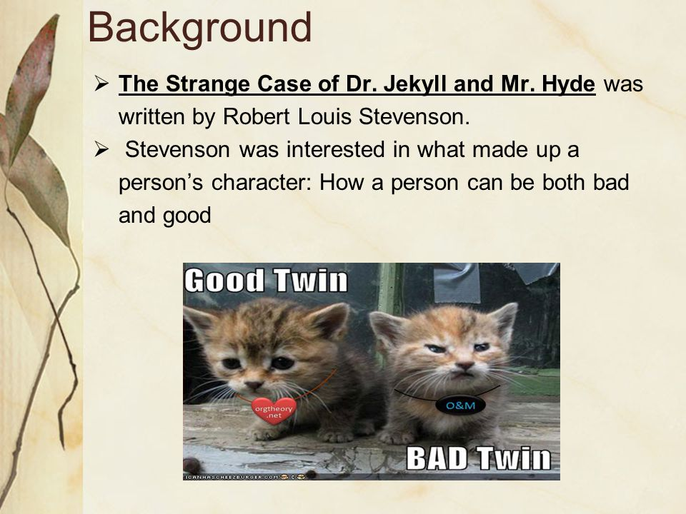 Background  The Strange Case of Dr. Jekyll and Mr. Hyde was written by Robert Louis Stevenson.  Stevenson was interested in what made up a person's