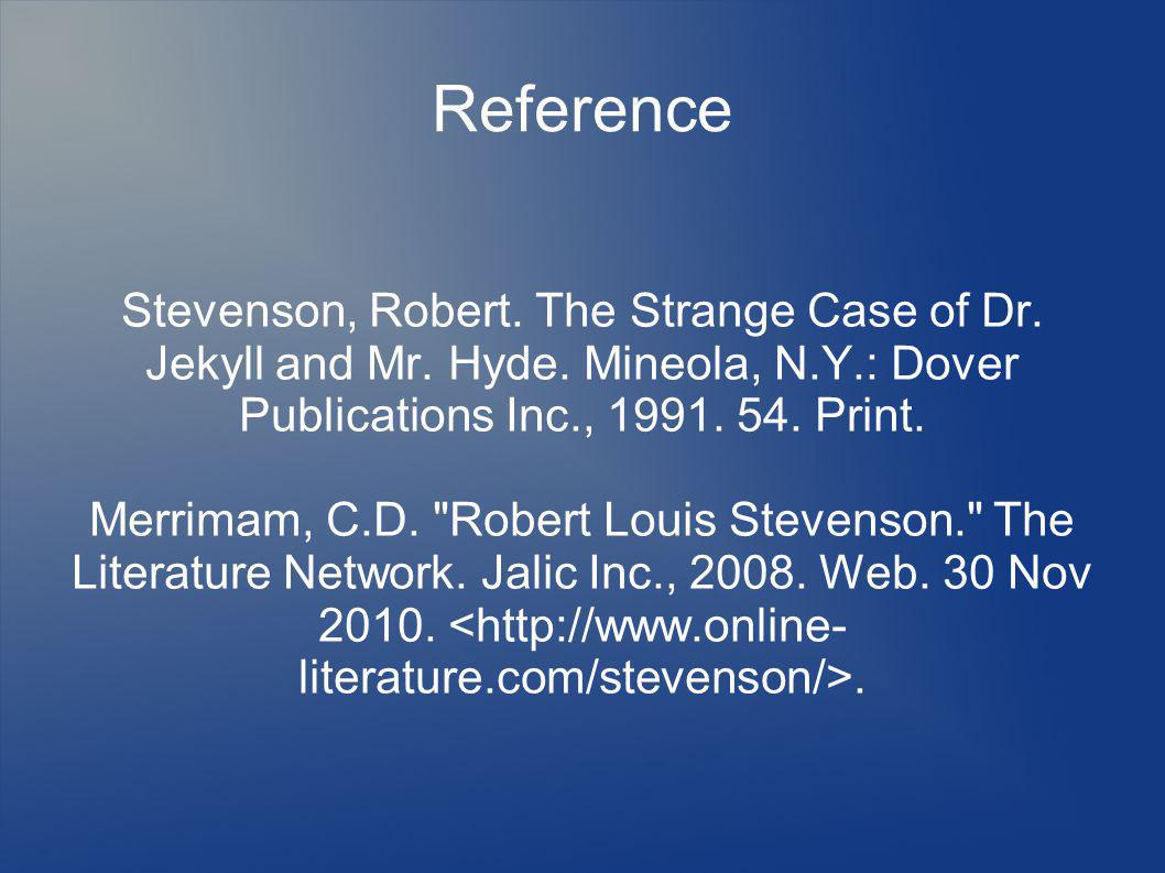Reference Stevenson, Robert. The Strange Case of Dr. Jekyll and Mr. Hyde. Mineola, N.Y.: Dover Publications Inc., 1991. 54. Print. Merrimam, C.D.