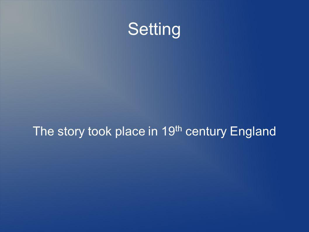 Setting The story took place in 19 th century England