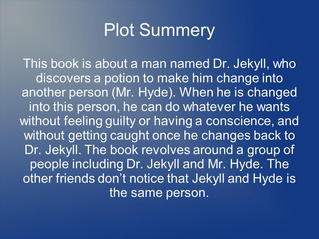 Plot Summery This book is about a man named Dr. Jekyll, who discovers a potion to make him change into another person (Mr. Hyde). When he is changed i