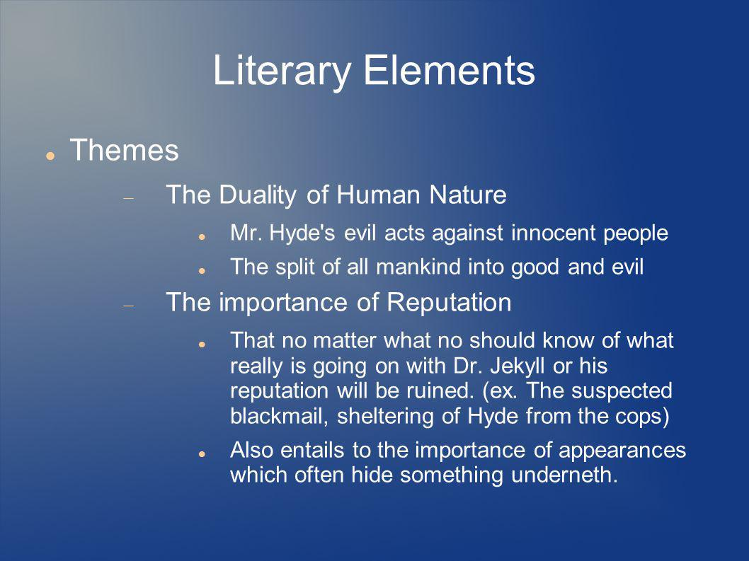 Literary Elements Themes  The Duality of Human Nature Mr. Hyde's evil acts against innocent people The split of all mankind into good and evil  The