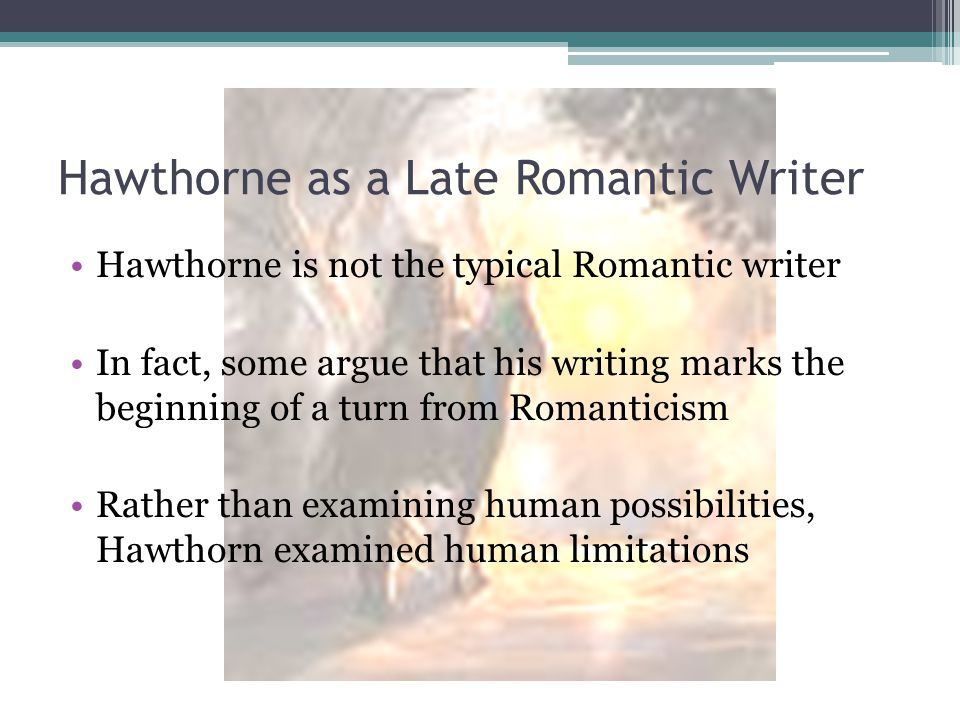 Hawthorne as a Late Romantic Writer Hawthorne is not the typical Romantic writer In fact, some argue that his writing marks the beginning of a turn fr