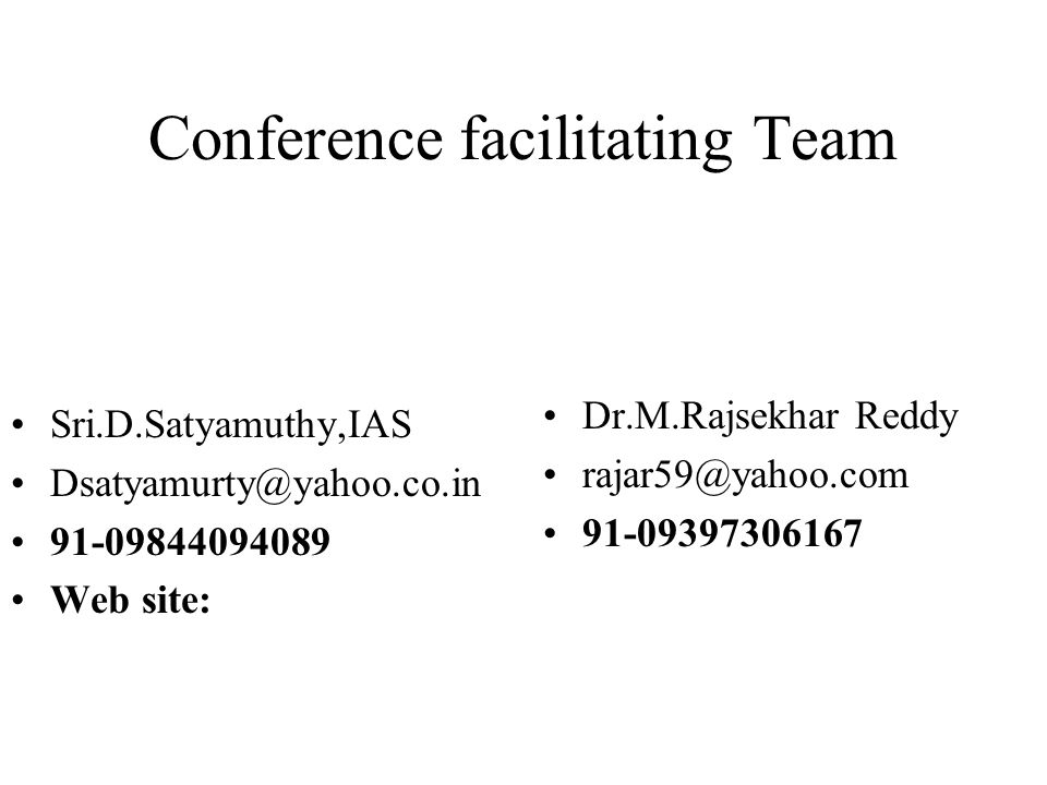 Conference facilitating Team Sri.D.Satyamuthy,IAS Dsatyamurty@yahoo.co.in 91-09844094089 Web site: Dr.M.Rajsekhar Reddy rajar59@yahoo.com 91-09397306167