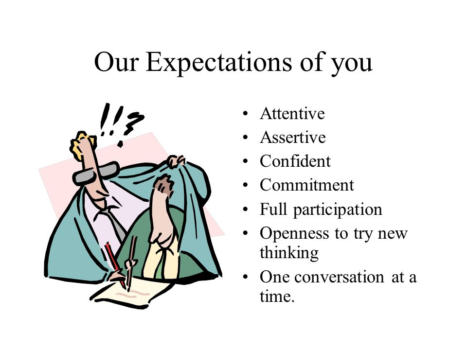 Our Expectations of you Attentive Assertive Confident Commitment Full participation Openness to try new thinking One conversation at a time.