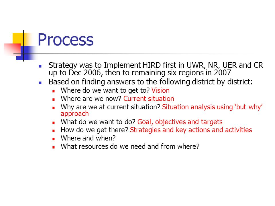 Process Strategy was to Implement HIRD first in UWR, NR, UER and CR up to Dec 2006, then to remaining six regions in 2007 Based on finding answers to