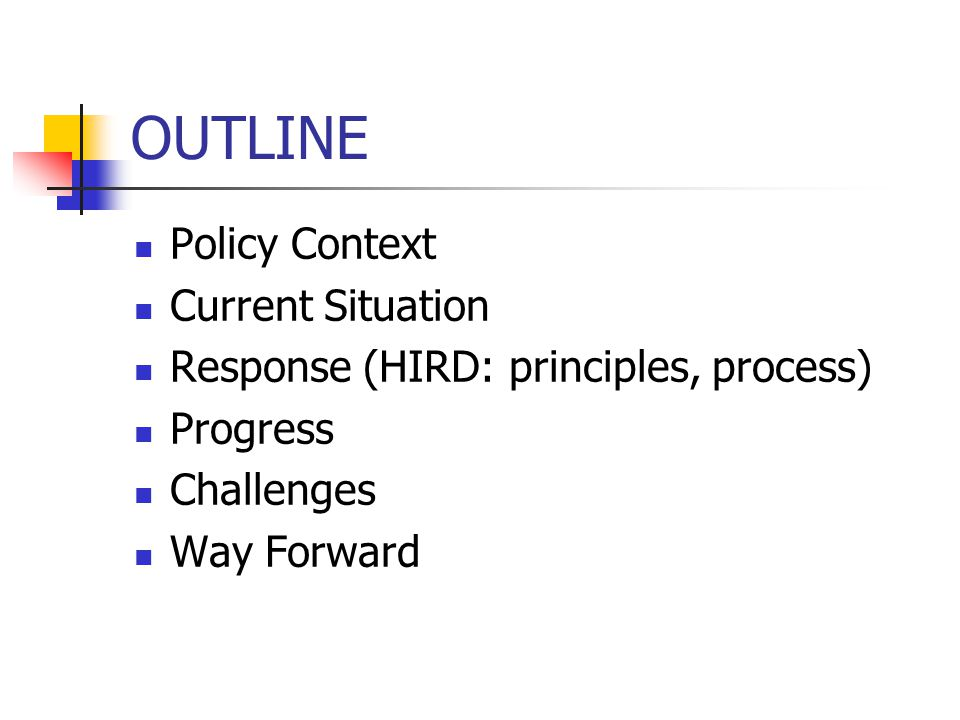 OUTLINE Policy Context Current Situation Response (HIRD: principles, process) Progress Challenges Way Forward