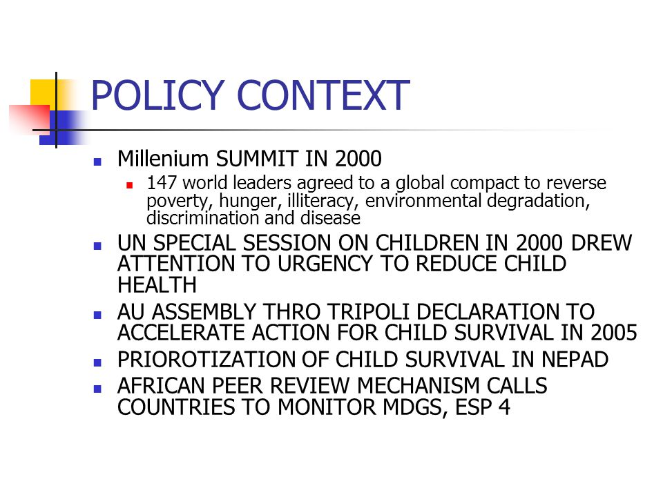 POLICY CONTEXT Millenium SUMMIT IN 2000 147 world leaders agreed to a global compact to reverse poverty, hunger, illiteracy, environmental degradation