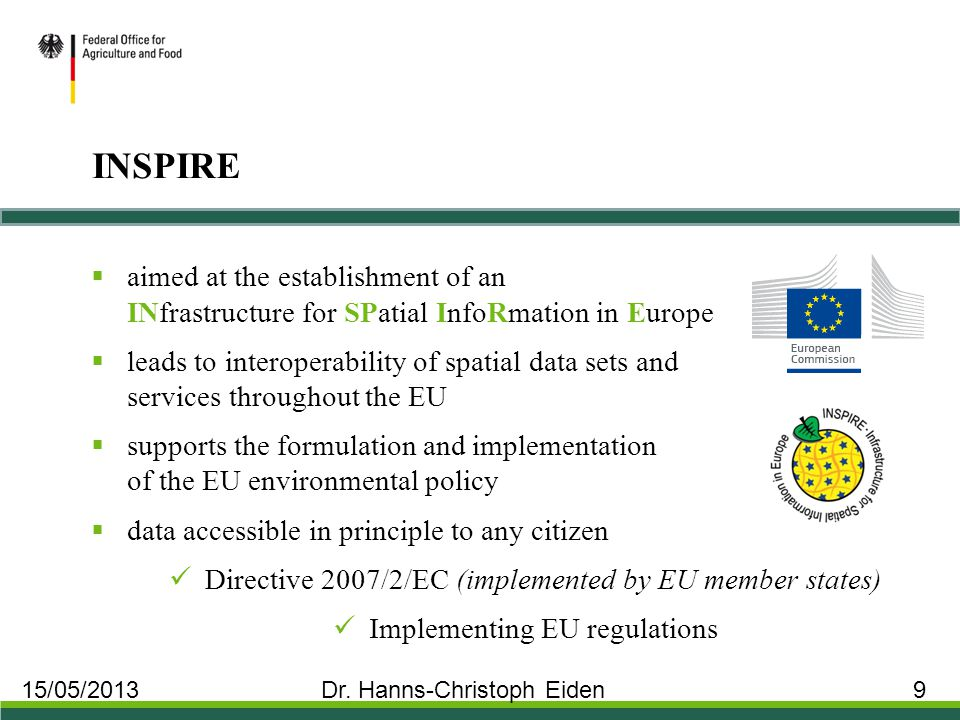 INSPIRE  aimed at the establishment of an INfrastructure for SPatial InfoRmation in Europe  leads to interoperability of spatial data sets and services throughout the EU  supports the formulation and implementation of the EU environmental policy  data accessible in principle to any citizen Directive 2007/2/EC (implemented by EU member states) Implementing EU regulations 15/05/2013 Dr.