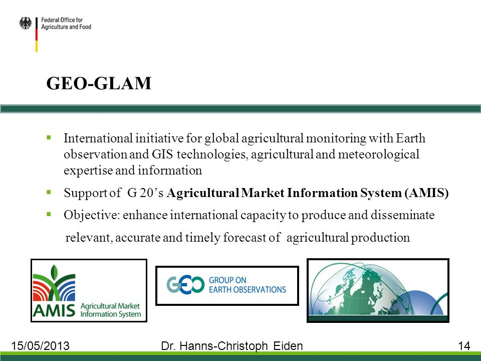 GEO-GLAM  International initiative for global agricultural monitoring with Earth observation and GIS technologies, agricultural and meteorological expertise and information  Support of G 20's Agricultural Market Information System (AMIS)  Objective: enhance international capacity to produce and disseminate relevant, accurate and timely forecast of agricultural production 15/05/2013 Dr.