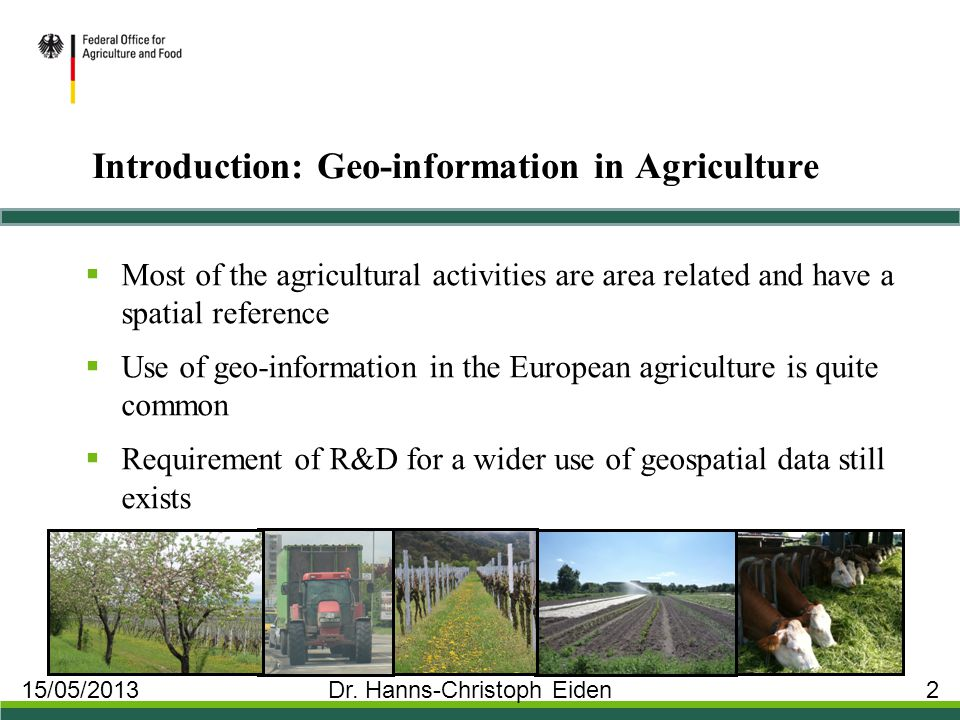 Introduction: Geo-information in Agriculture  Most of the agricultural activities are area related and have a spatial reference  Use of geo-information in the European agriculture is quite common  Requirement of R&D for a wider use of geospatial data still exists 15/05/2013 Dr.