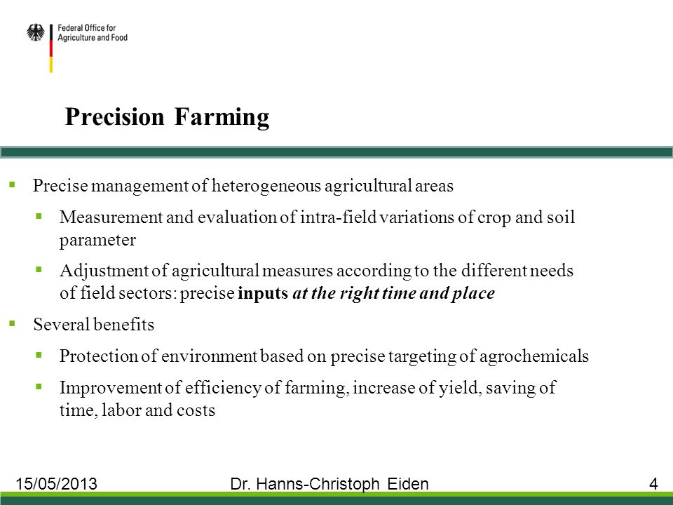 Precision Farming  Precise management of heterogeneous agricultural areas  Measurement and evaluation of intra-field variations of crop and soil parameter  Adjustment of agricultural measures according to the different needs of field sectors: precise inputs at the right time and place  Several benefits  Protection of environment based on precise targeting of agrochemicals  Improvement of efficiency of farming, increase of yield, saving of time, labor and costs 15/05/2013 Dr.
