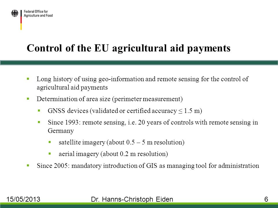 Control of the EU agricultural aid payments  Long history of using geo-information and remote sensing for the control of agricultural aid payments  Determination of area size (perimeter measurement)  GNSS devices (validated or certified accuracy ≤ 1.5 m)  Since 1993: remote sensing, i.e.