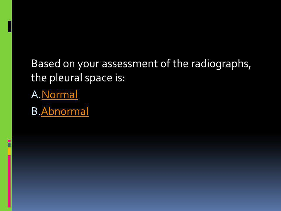Based on your assessment of the radiographs, the pleural space is: A.