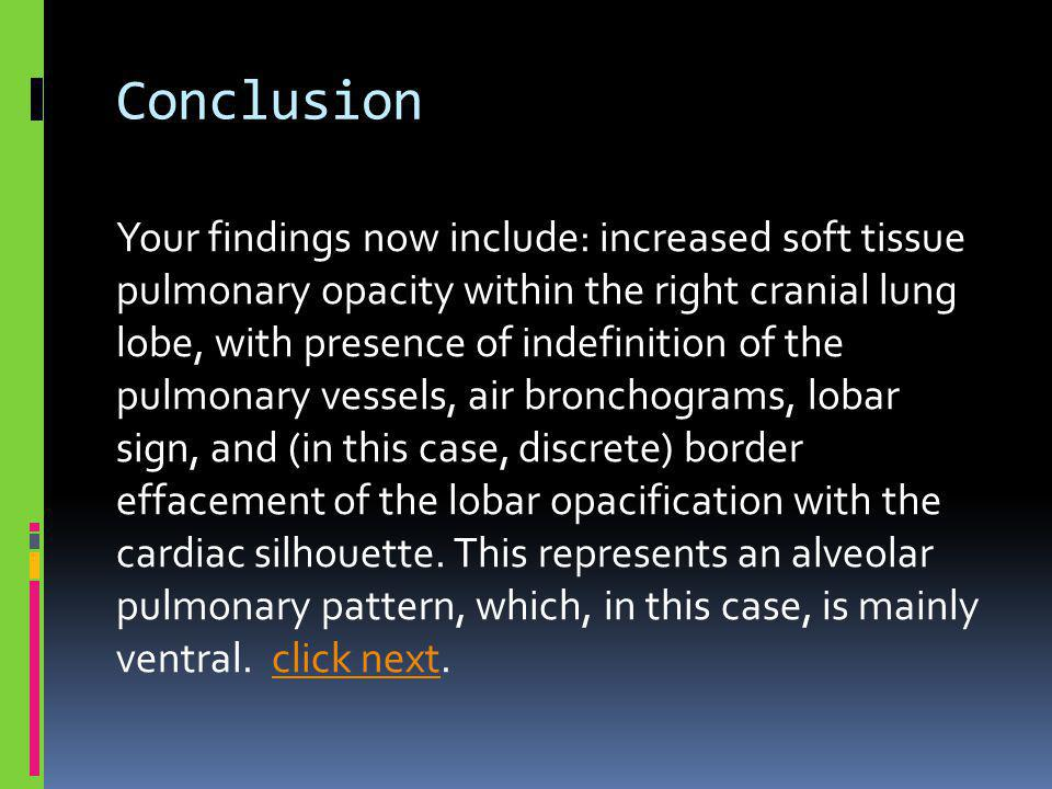 Conclusion Your findings now include: increased soft tissue pulmonary opacity within the right cranial lung lobe, with presence of indefinition of the pulmonary vessels, air bronchograms, lobar sign, and (in this case, discrete) border effacement of the lobar opacification with the cardiac silhouette.