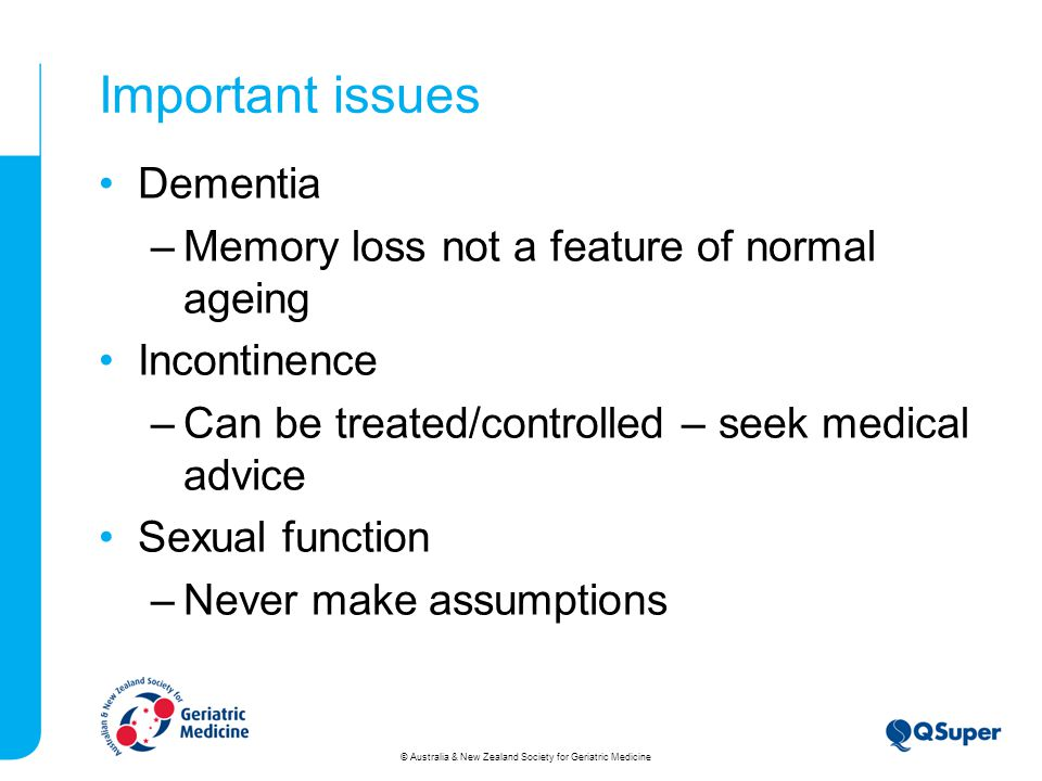Important issues Dementia –Memory loss not a feature of normal ageing Incontinence –Can be treated/controlled – seek medical advice Sexual function –Never make assumptions © Australia & New Zealand Society for Geriatric Medicine