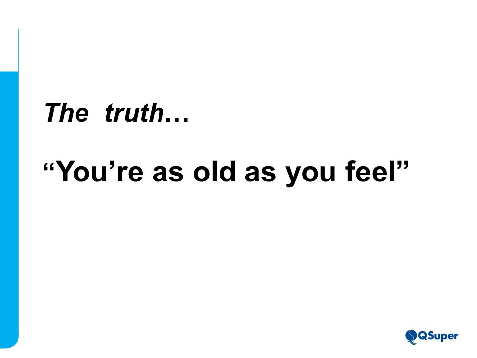 The truth… You're as old as you feel