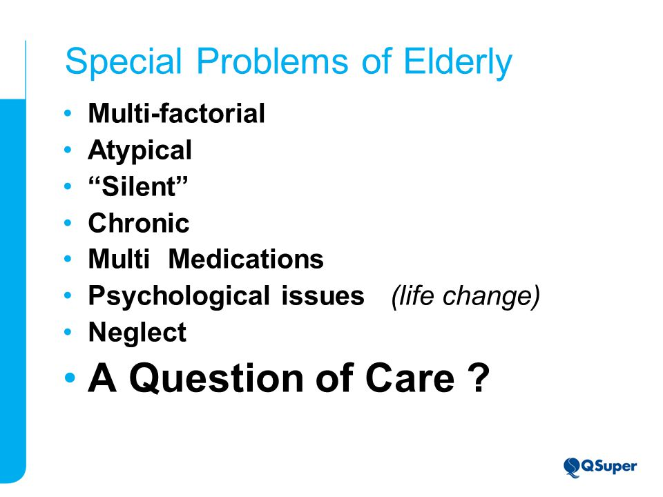 Special Problems of Elderly Multi-factorial Atypical Silent Chronic Multi Medications Psychological issues (life change) Neglect A Question of Care