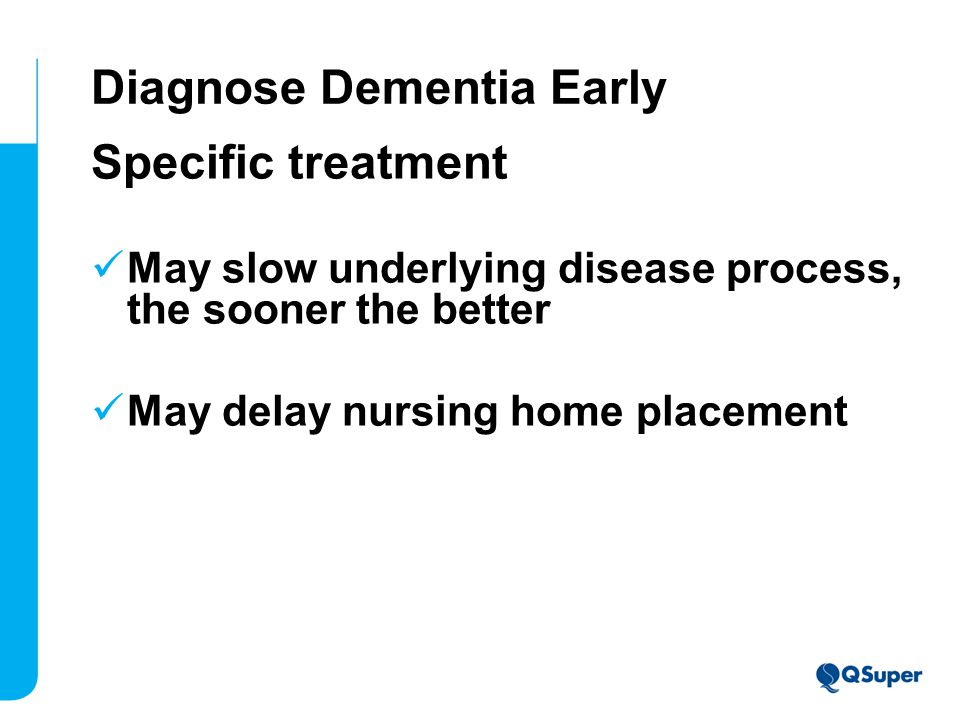 Diagnose Dementia Early Specific treatment May slow underlying disease process, the sooner the better May delay nursing home placement