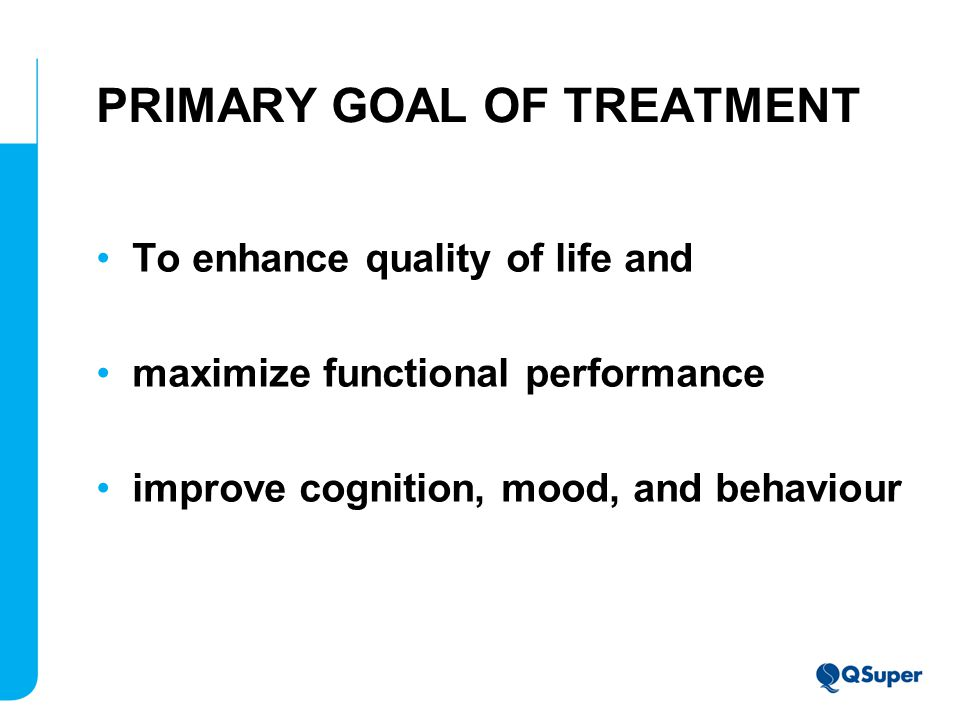 PRIMARY GOAL OF TREATMENT To enhance quality of life and maximize functional performance improve cognition, mood, and behaviour
