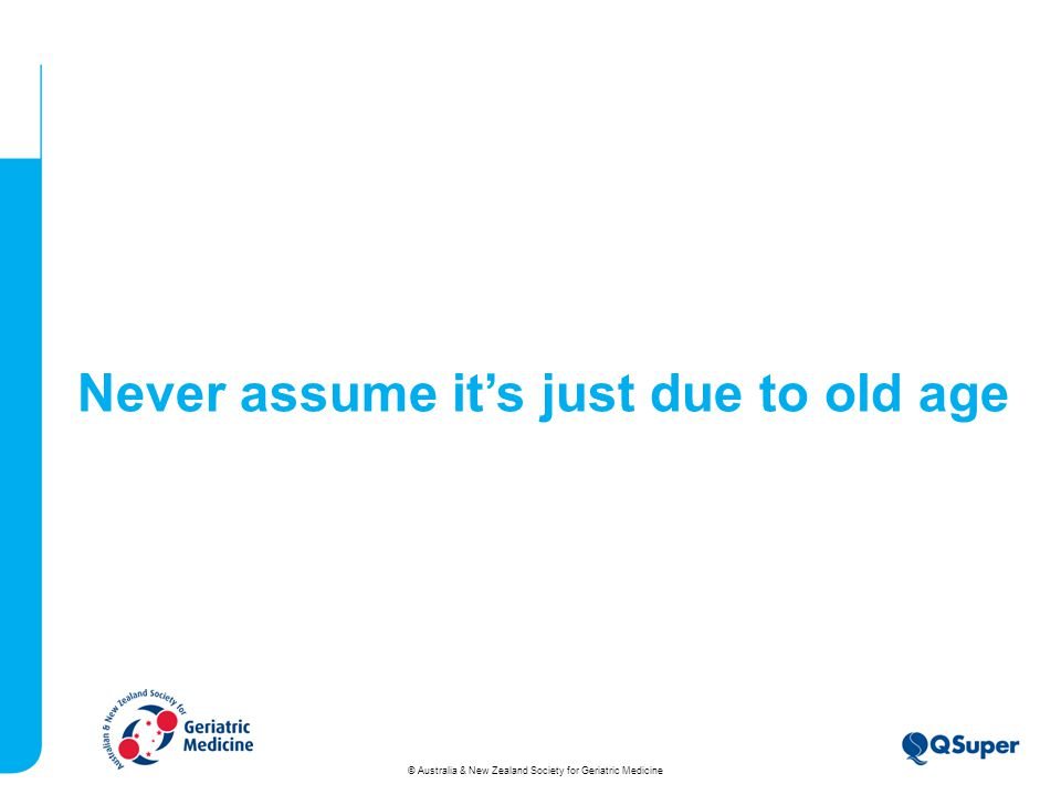 Never assume it's just due to old age © Australia & New Zealand Society for Geriatric Medicine