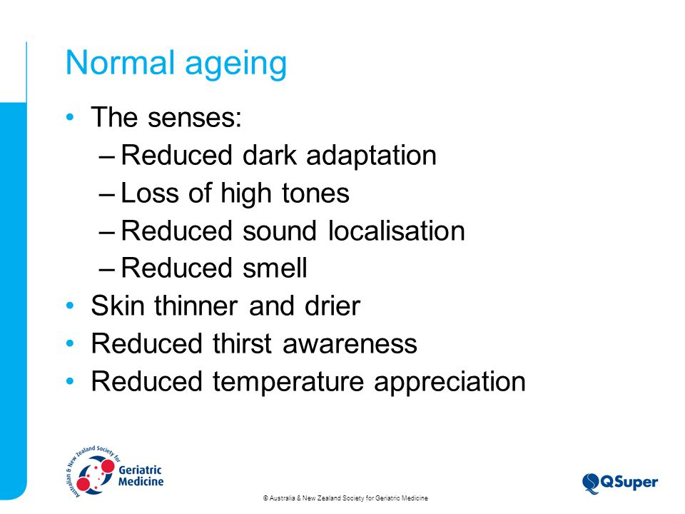 Normal ageing The senses: –Reduced dark adaptation –Loss of high tones –Reduced sound localisation –Reduced smell Skin thinner and drier Reduced thirst awareness Reduced temperature appreciation © Australia & New Zealand Society for Geriatric Medicine