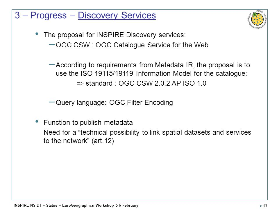 INSPIRE NS DT – Status – EuroGeographics Workshop 5-6 February > 13 3 – Progress – Discovery Services The proposal for INSPIRE Discovery services: – OGC CSW : OGC Catalogue Service for the Web – According to requirements from Metadata IR, the proposal is to use the ISO 19115/19119 Information Model for the catalogue: => standard : OGC CSW 2.0.2 AP ISO 1.0 – Query language: OGC Filter Encoding Function to publish metadata Need for a technical possibility to link spatial datasets and services to the network (art.12)