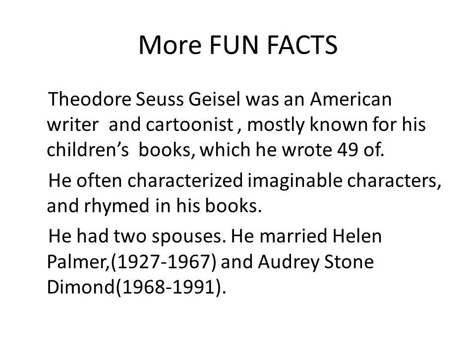 More FUN FACTS Theodore Seuss Geisel was an American writer and cartoonist, mostly known for his children's books, which he wrote 49 of. He often char