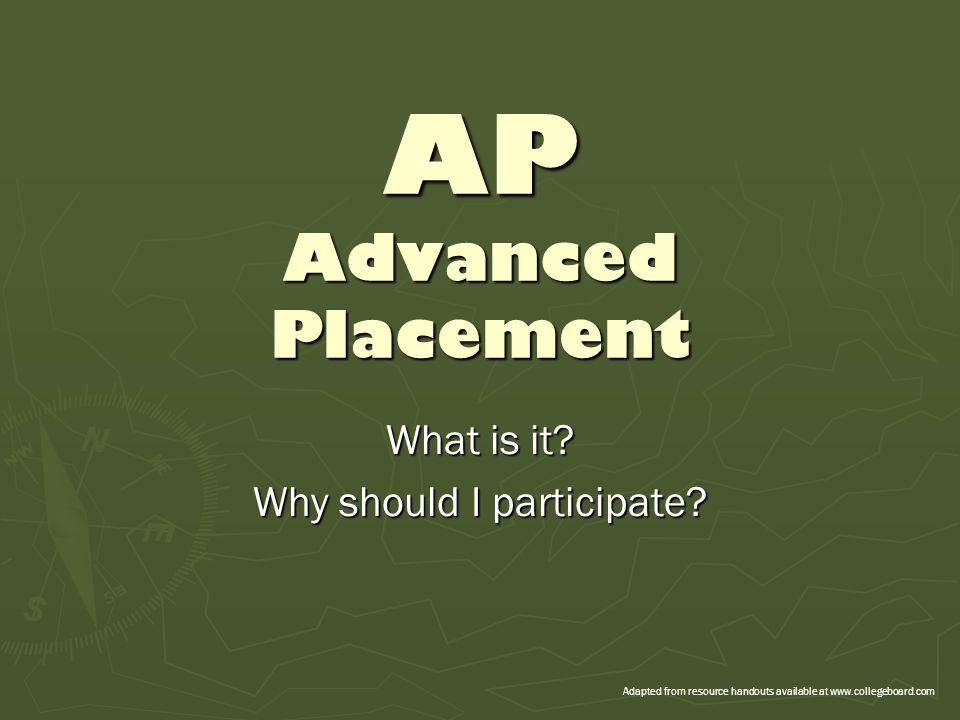 AP Advanced Placement What is it? Why should I participate? Adapted from resource handouts available at www.collegeboard.com