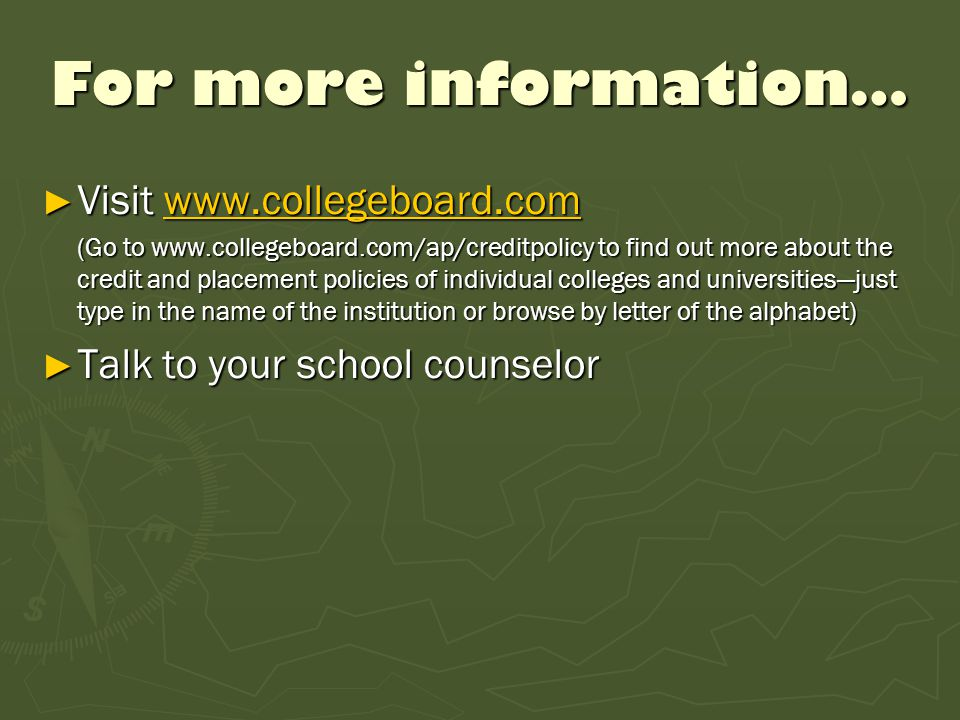 For more information… ► Visit www.collegeboard.com www.collegeboard.com (Go to www.collegeboard.com/ap/creditpolicy to find out more about the credit