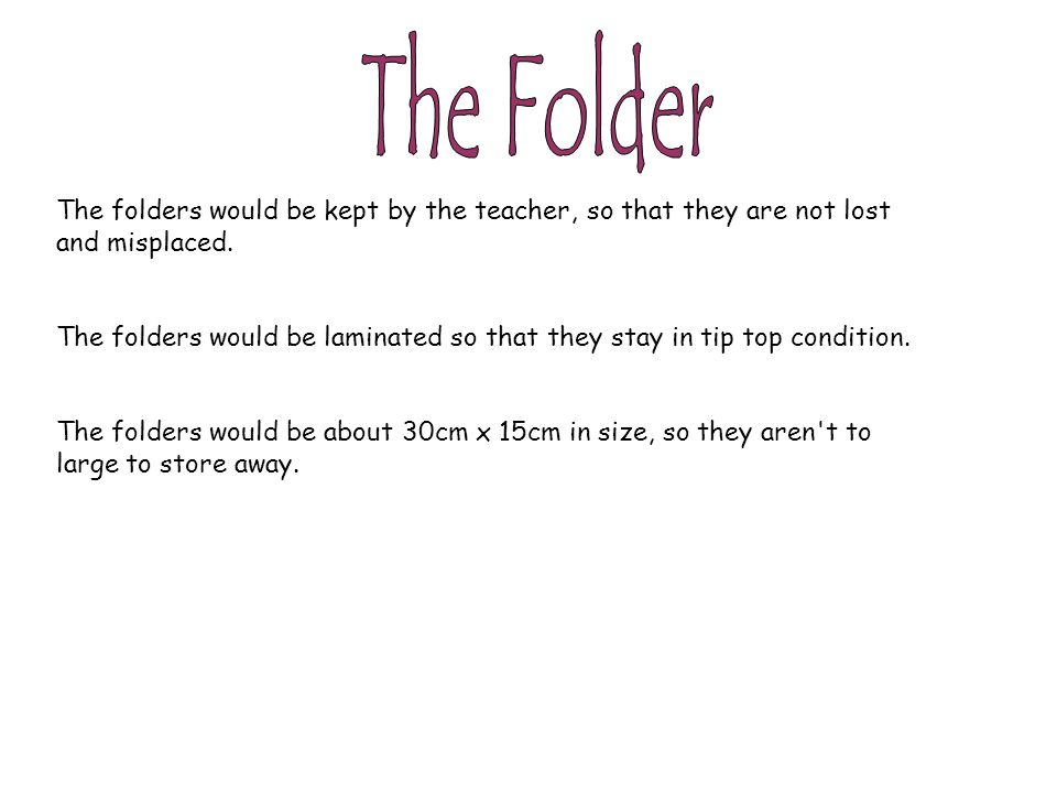 The folders would be kept by the teacher, so that they are not lost and misplaced. The folders would be laminated so that they stay in tip top conditi