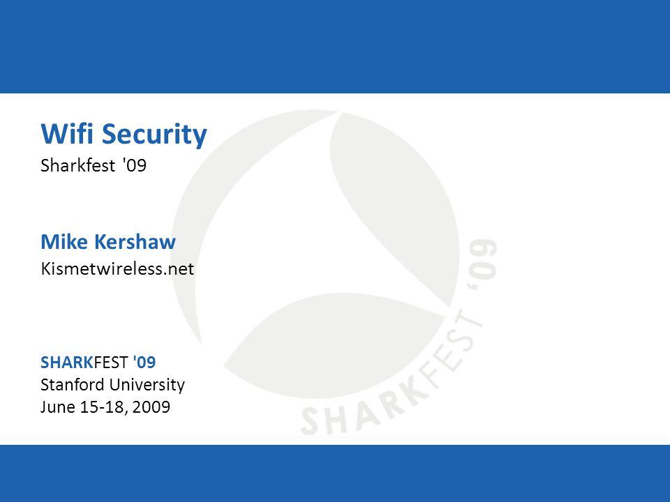 SHARKFEST '09 | Stanford University | June 15–18, 2009 Wifi Security Sharkfest '09 Mike Kershaw Kismetwireless.net SHARKFEST '09 Stanford University J