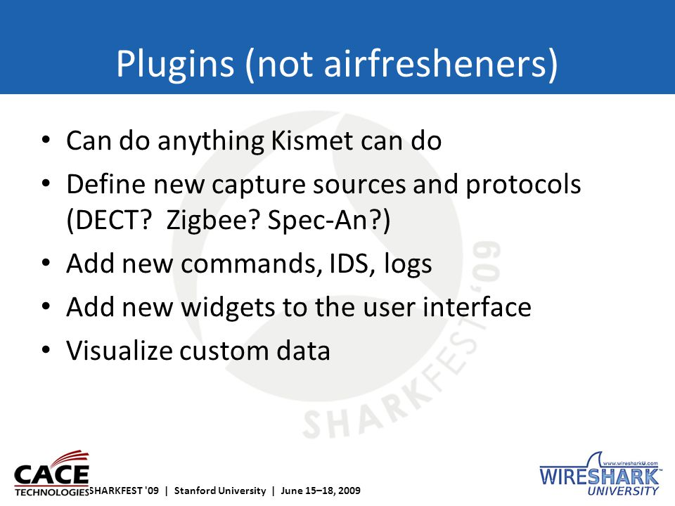 SHARKFEST '09 | Stanford University | June 15–18, 2009 Plugins (not airfresheners) Can do anything Kismet can do Define new capture sources and protoc