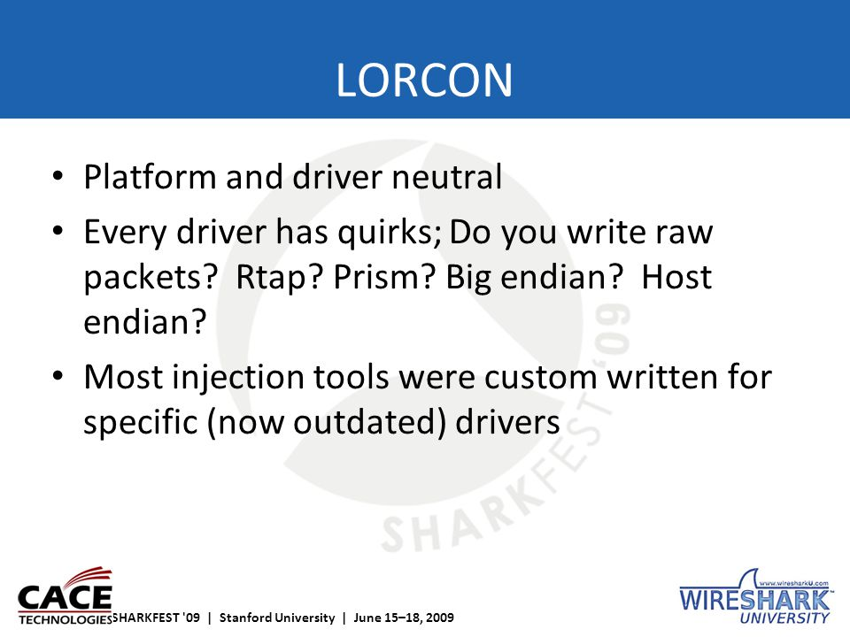 SHARKFEST '09 | Stanford University | June 15–18, 2009 LORCON Platform and driver neutral Every driver has quirks; Do you write raw packets? Rtap? Pri